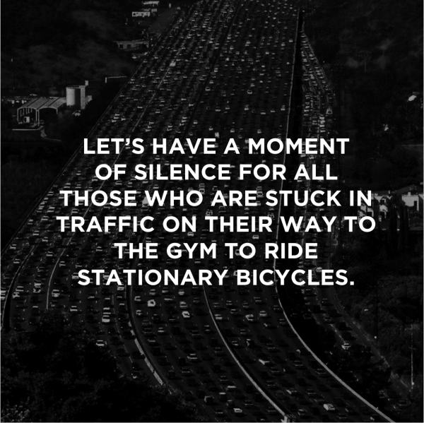 LET'S HAVE A MOMENT OF SILENCE FOR ALL THOSE WHO ARE STUCK IN TRAFFIC ON THEIR WAY TO THE GYM TO RIDE STATIONARY BICYCLES.